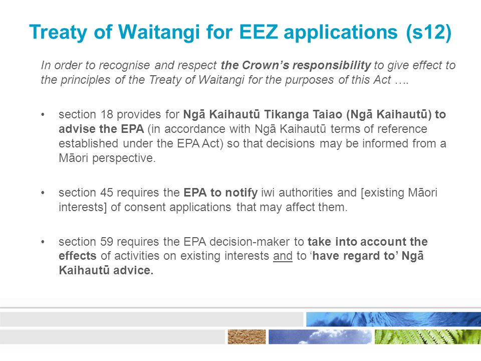Treaty of Waitangi for EEZ applications (s12) In order to recognise and respect the Crown's responsibility to give effect to the principles of the Treaty of Waitangi for the purposes of this Act ….