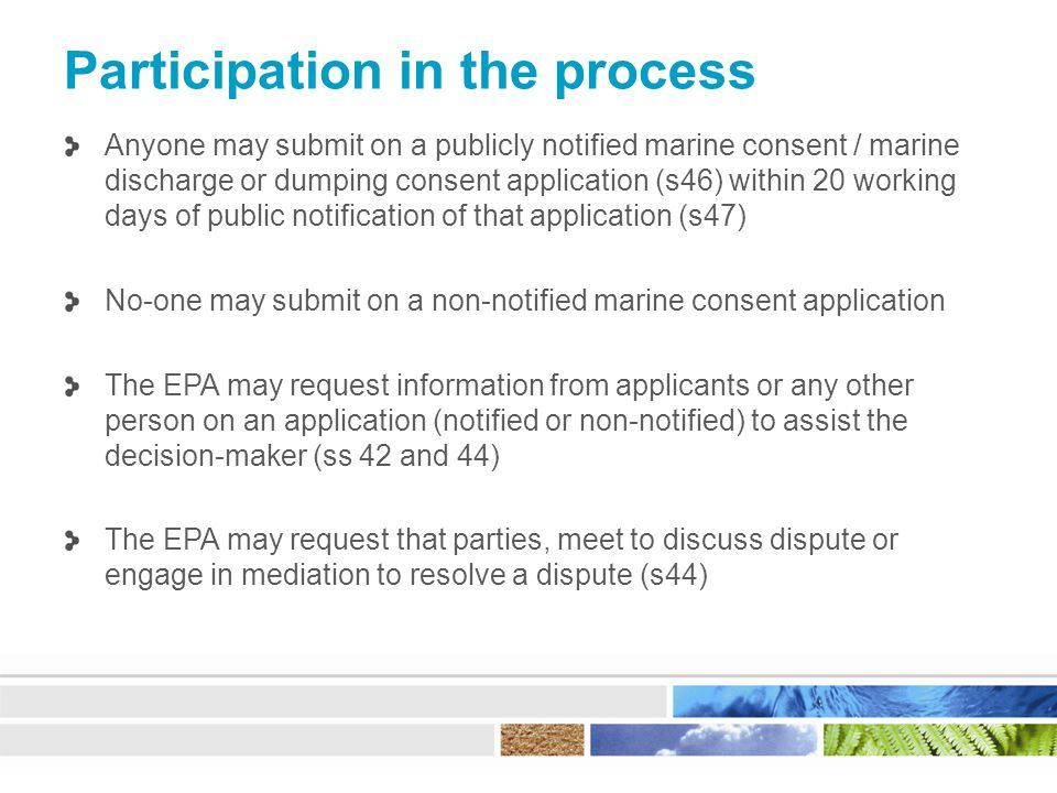 Participation in the process Anyone may submit on a publicly notified marine consent / marine discharge or dumping consent application (s46) within 20 working days of public notification of that application (s47) No-one may submit on a non-notified marine consent application The EPA may request information from applicants or any other person on an application (notified or non-notified) to assist the decision-maker (ss 42 and 44) The EPA may request that parties, meet to discuss dispute or engage in mediation to resolve a dispute (s44)