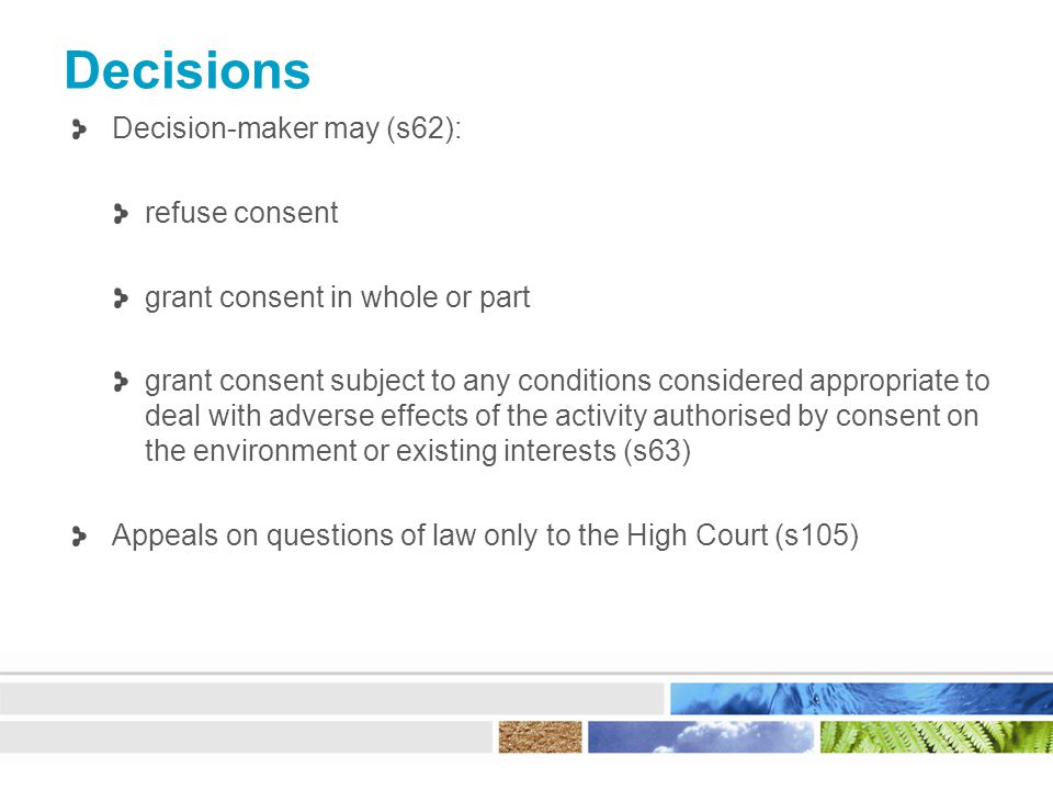 Decisions Decision-maker may (s62): refuse consent grant consent in whole or part grant consent subject to any conditions considered appropriate to deal with adverse effects of the activity authorised by consent on the environment or existing interests (s63) Appeals on questions of law only to the High Court (s105)