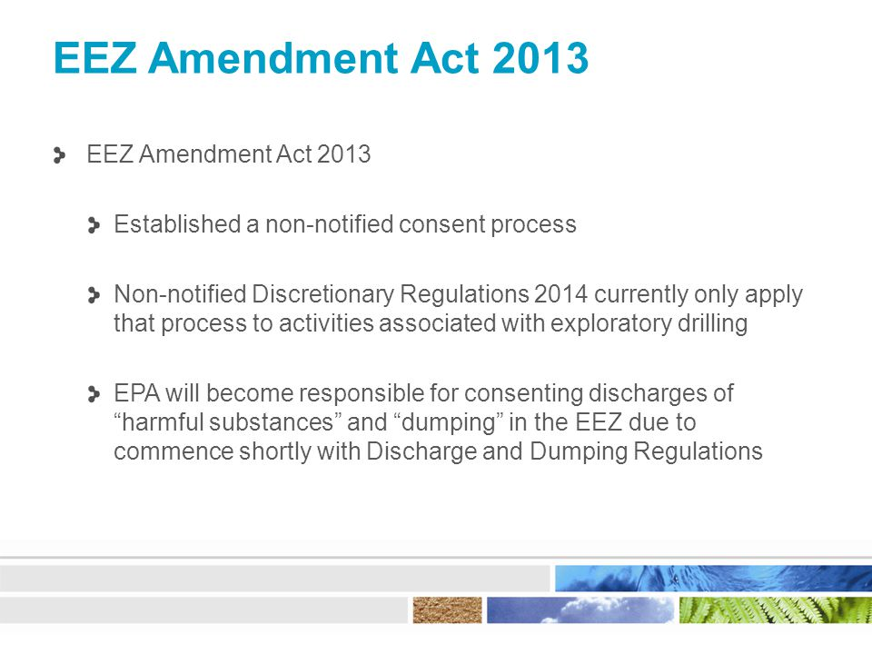 EEZ Amendment Act 2013 Established a non-notified consent process Non-notified Discretionary Regulations 2014 currently only apply that process to activities associated with exploratory drilling EPA will become responsible for consenting discharges of harmful substances and dumping in the EEZ due to commence shortly with Discharge and Dumping Regulations