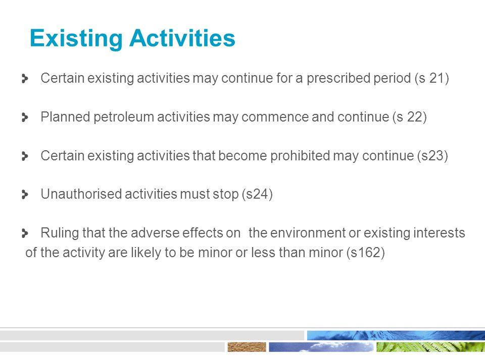 Existing Activities Certain existing activities may continue for a prescribed period (s 21) Planned petroleum activities may commence and continue (s 22) Certain existing activities that become prohibited may continue (s23) Unauthorised activities must stop (s24) Ruling that the adverse effects on the environment or existing interests of the activity are likely to be minor or less than minor (s162)