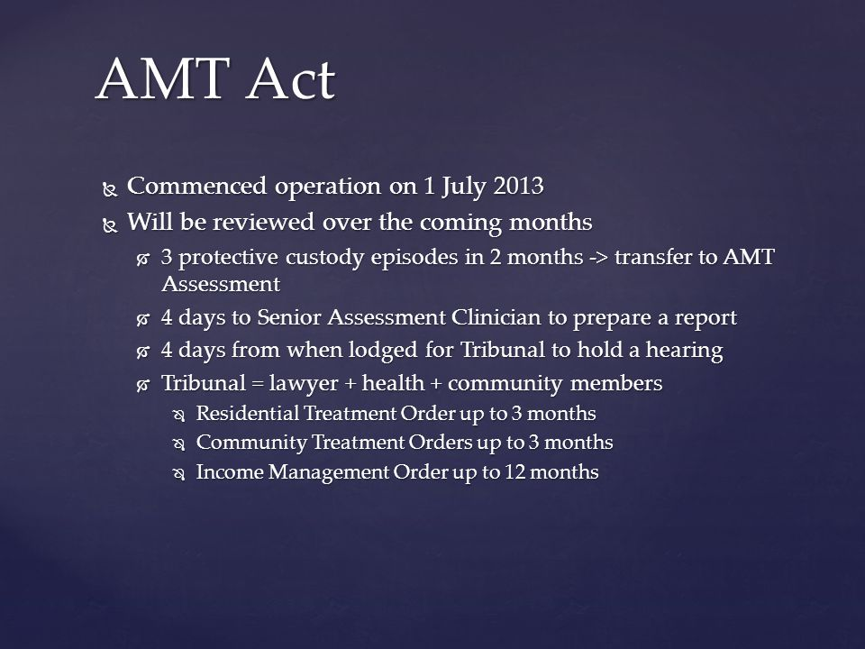 Commenced operation on 1 July 2013  Will be reviewed over the coming months  3 protective custody episodes in 2 months -> transfer to AMT Assessment  4 days to Senior Assessment Clinician to prepare a report  4 days from when lodged for Tribunal to hold a hearing  Tribunal = lawyer + health + community members  Residential Treatment Order up to 3 months  Community Treatment Orders up to 3 months  Income Management Order up to 12 months AMT Act