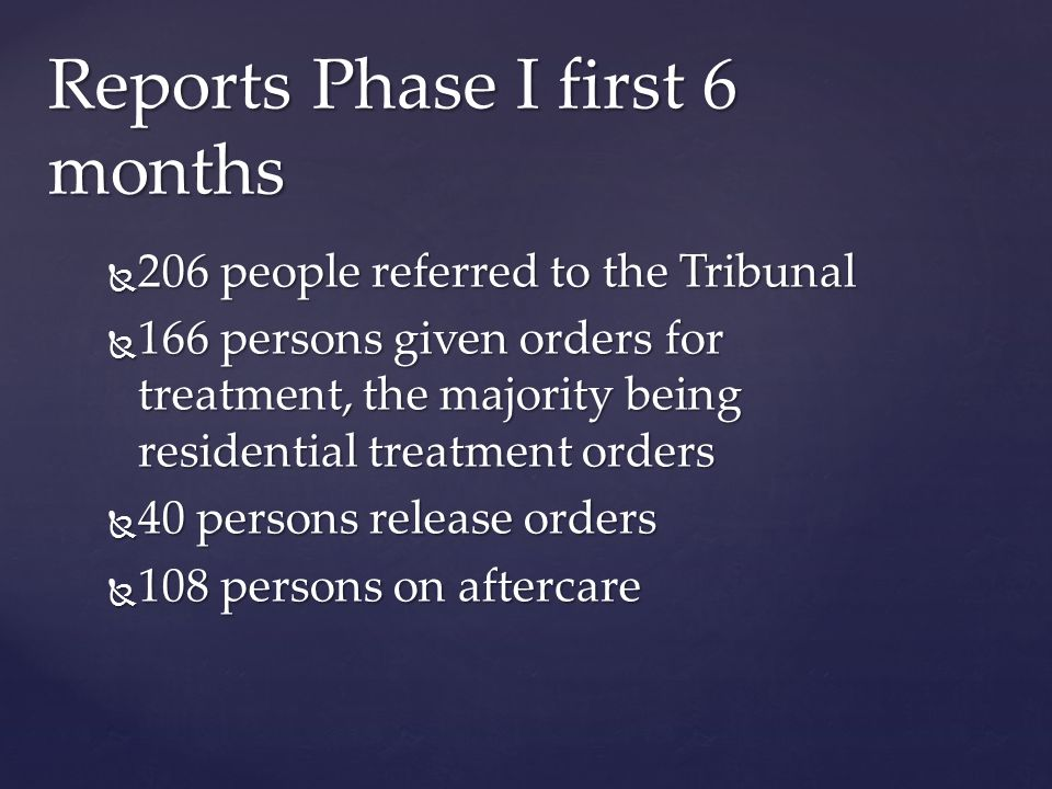  206 people referred to the Tribunal  166 persons given orders for treatment, the majority being residential treatment orders  40 persons release orders  108 persons on aftercare Reports Phase I first 6 months