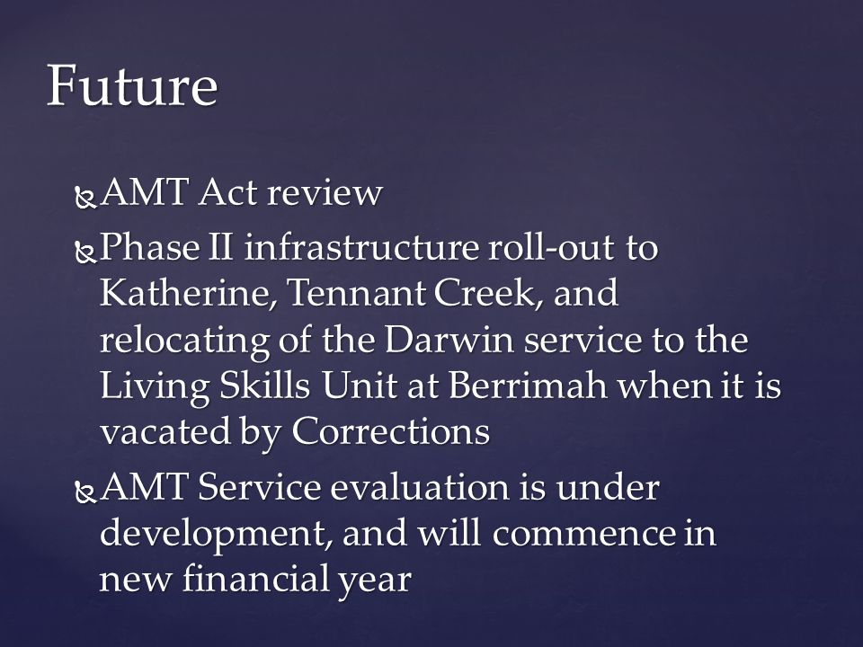  AMT Act review  Phase II infrastructure roll-out to Katherine, Tennant Creek, and relocating of the Darwin service to the Living Skills Unit at Berrimah when it is vacated by Corrections  AMT Service evaluation is under development, and will commence in new financial year Future