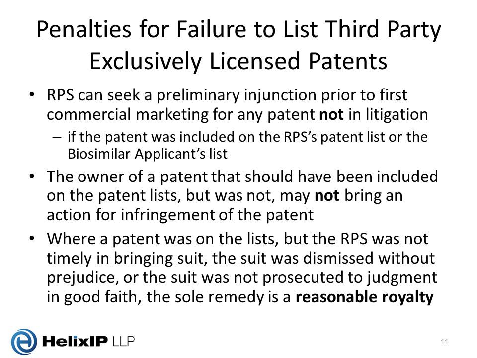 Penalties for Failure to List Third Party Exclusively Licensed Patents RPS can seek a preliminary injunction prior to first commercial marketing for any patent not in litigation – if the patent was included on the RPS's patent list or the Biosimilar Applicant's list The owner of a patent that should have been included on the patent lists, but was not, may not bring an action for infringement of the patent Where a patent was on the lists, but the RPS was not timely in bringing suit, the suit was dismissed without prejudice, or the suit was not prosecuted to judgment in good faith, the sole remedy is a reasonable royalty 11