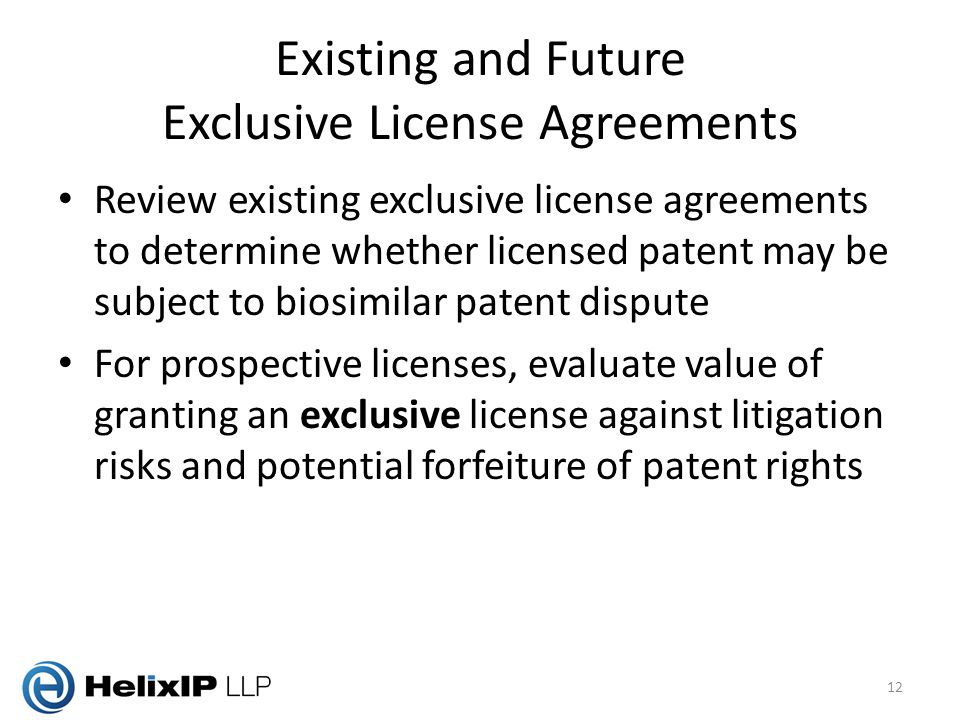 Existing and Future Exclusive License Agreements Review existing exclusive license agreements to determine whether licensed patent may be subject to biosimilar patent dispute For prospective licenses, evaluate value of granting an exclusive license against litigation risks and potential forfeiture of patent rights 12