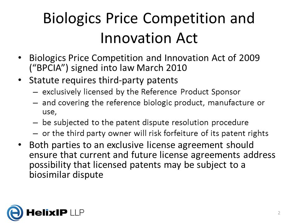 Biologics Price Competition and Innovation Act Biologics Price Competition and Innovation Act of 2009 ( BPCIA ) signed into law March 2010 Statute requires third-party patents – exclusively licensed by the Reference Product Sponsor – and covering the reference biologic product, manufacture or use, – be subjected to the patent dispute resolution procedure – or the third party owner will risk forfeiture of its patent rights Both parties to an exclusive license agreement should ensure that current and future license agreements address possibility that licensed patents may be subject to a biosimilar dispute 2