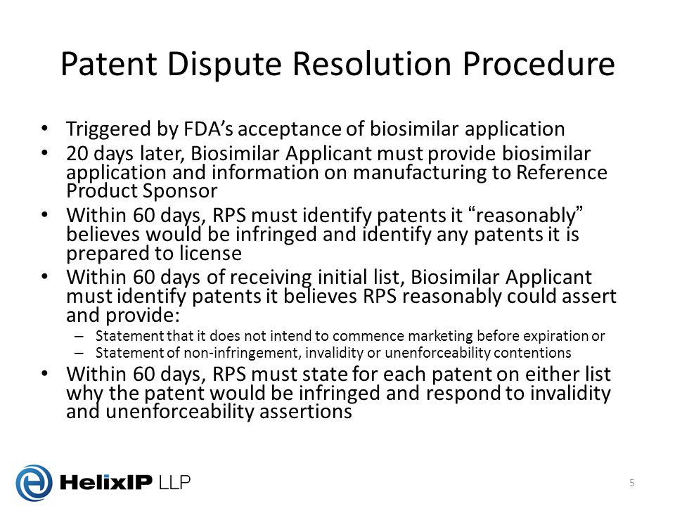 Patent Dispute Resolution Procedure Triggered by FDA's acceptance of biosimilar application 20 days later, Biosimilar Applicant must provide biosimilar application and information on manufacturing to Reference Product Sponsor Within 60 days, RPS must identify patents it reasonably believes would be infringed and identify any patents it is prepared to license Within 60 days of receiving initial list, Biosimilar Applicant must identify patents it believes RPS reasonably could assert and provide: – Statement that it does not intend to commence marketing before expiration or – Statement of non-infringement, invalidity or unenforceability contentions Within 60 days, RPS must state for each patent on either list why the patent would be infringed and respond to invalidity and unenforceability assertions 5