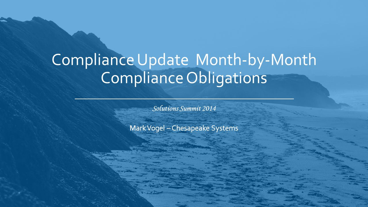 Solutions Summit 2014 Compliance Update Month-by-Month Compliance Obligations Mark Vogel – Chesapeake Systems