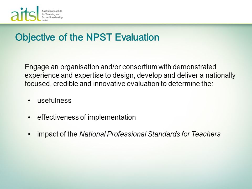 to… inform ongoing work to support effective and sustainable implementation and application of the Standards demonstrate uptake and benefit of standards referenced approaches to students, teachers, schools and states and territory organisations and the broader community enhance credibility and awareness of the Standards.