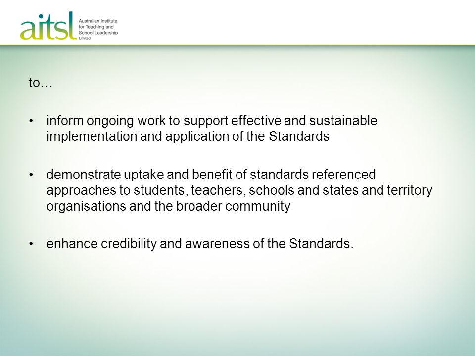 AITSL works with the education community to: set and maintain standards lead and influence improvement support and recognise quality We don't...