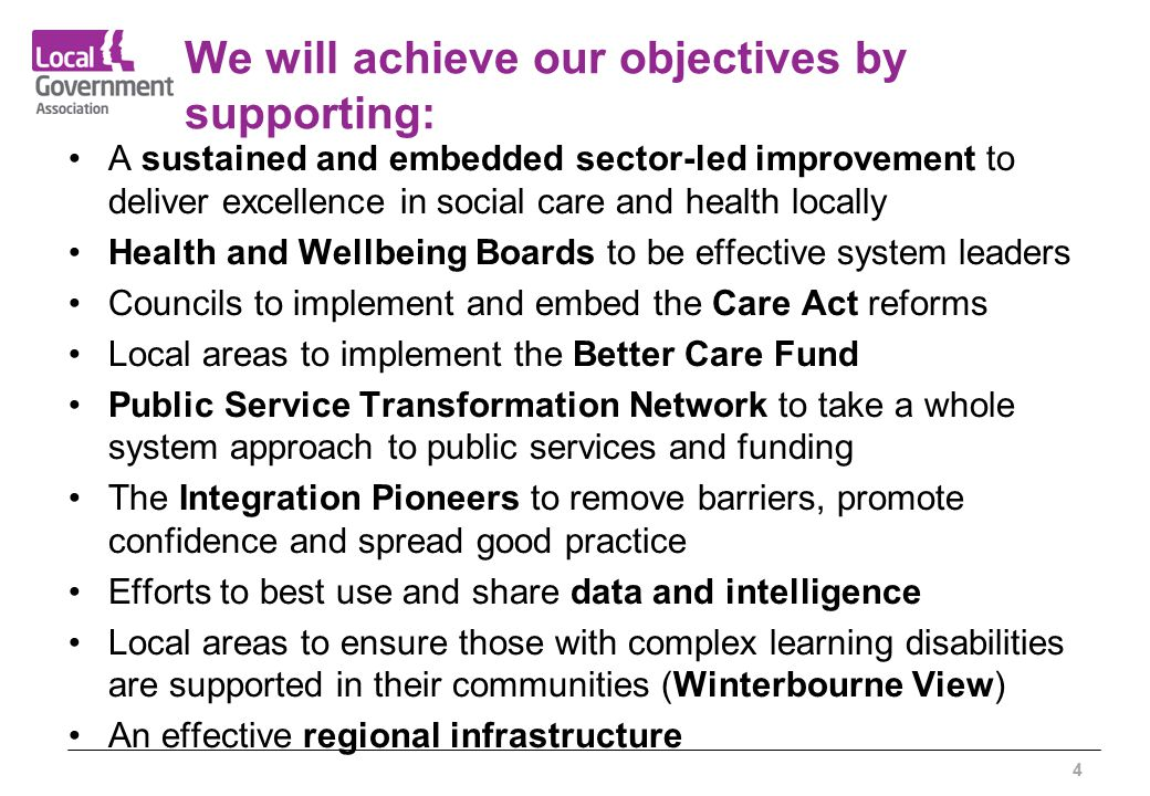 We will achieve our objectives by supporting: A sustained and embedded sector-led improvement to deliver excellence in social care and health locally Health and Wellbeing Boards to be effective system leaders Councils to implement and embed the Care Act reforms Local areas to implement the Better Care Fund Public Service Transformation Network to take a whole system approach to public services and funding The Integration Pioneers to remove barriers, promote confidence and spread good practice Efforts to best use and share data and intelligence Local areas to ensure those with complex learning disabilities are supported in their communities (Winterbourne View) An effective regional infrastructure 4