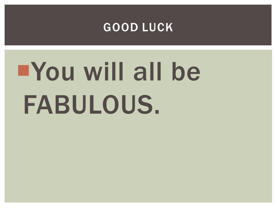  You will all be FABULOUS. GOOD LUCK
