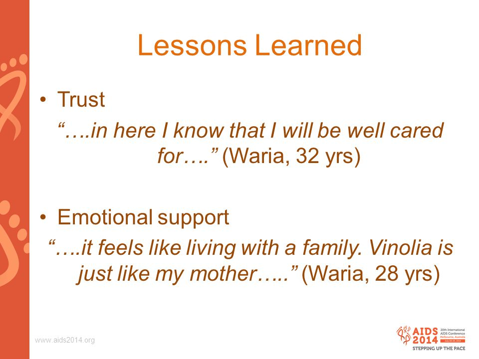 "www.aids2014.org Lessons Learned Trust ""….in here I know that I will be well cared for…."" (Waria, 32 yrs) Emotional support ""….it feels like living wi"