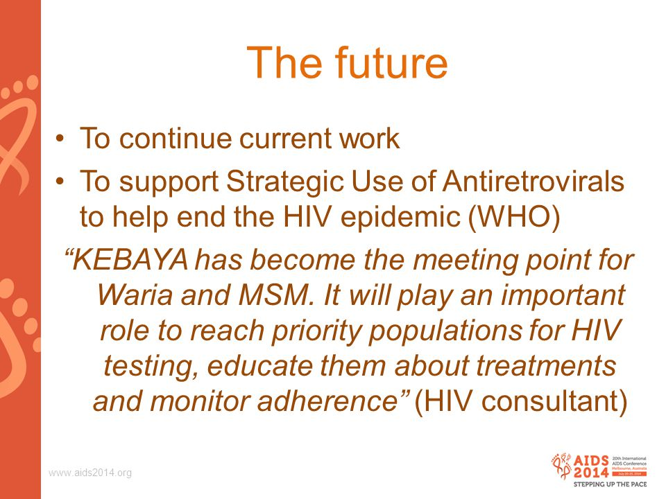 "www.aids2014.org The future To continue current work To support Strategic Use of Antiretrovirals to help end the HIV epidemic (WHO) ""KEBAYA has become"