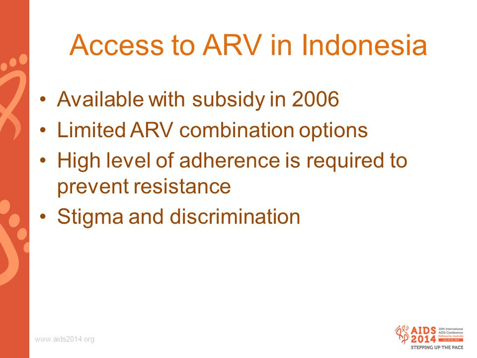www.aids2014.org Access to ARV in Indonesia Available with subsidy in 2006 Limited ARV combination options High level of adherence is required to prev