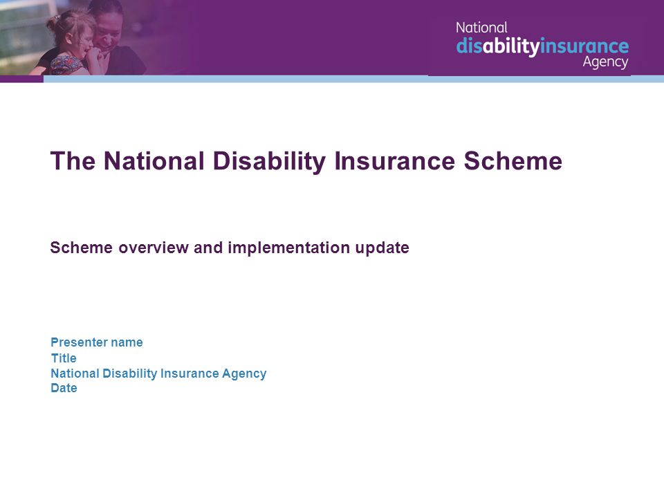 The National Disability Insurance Scheme Scheme overview and implementation update Presenter name Title National Disability Insurance Agency Date