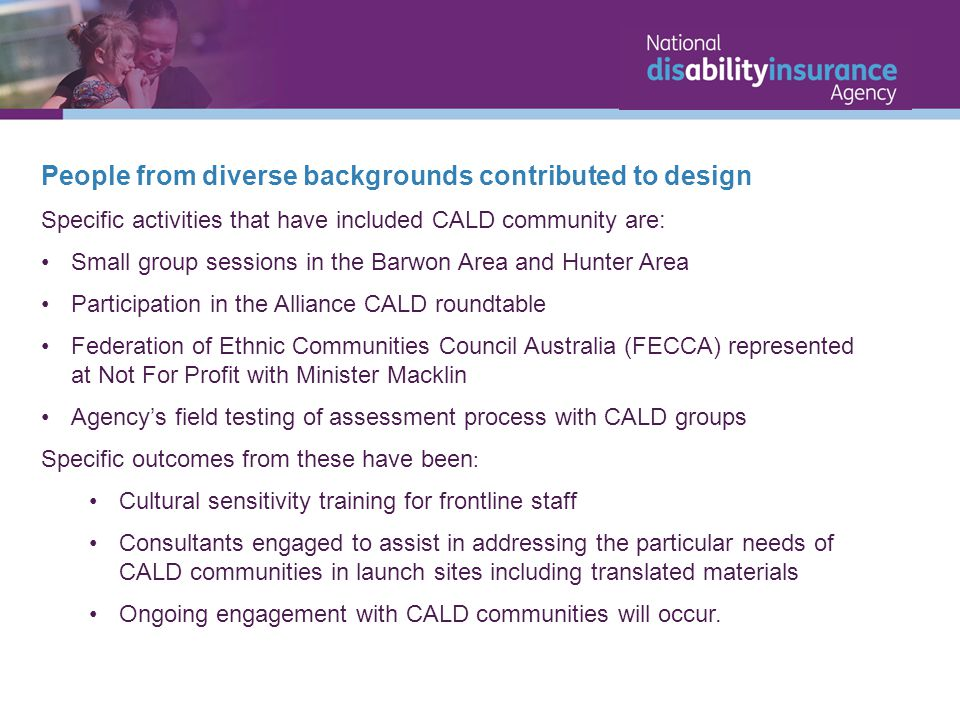 People from diverse backgrounds contributed to design Specific activities that have included CALD community are: Small group sessions in the Barwon Area and Hunter Area Participation in the Alliance CALD roundtable Federation of Ethnic Communities Council Australia (FECCA) represented at Not For Profit with Minister Macklin Agency's field testing of assessment process with CALD groups Specific outcomes from these have been : Cultural sensitivity training for frontline staff Consultants engaged to assist in addressing the particular needs of CALD communities in launch sites including translated materials Ongoing engagement with CALD communities will occur.