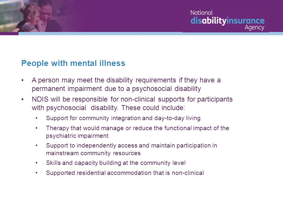 People with mental illness A person may meet the disability requirements if they have a permanent impairment due to a psychosocial disability NDIS will be responsible for non-clinical supports for participants with psychosocial disability.