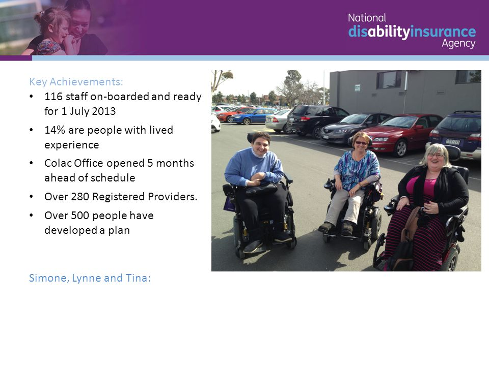 Key Achievements: 116 staff on-boarded and ready for 1 July 2013 14% are people with lived experience Colac Office opened 5 months ahead of schedule Over 280 Registered Providers.