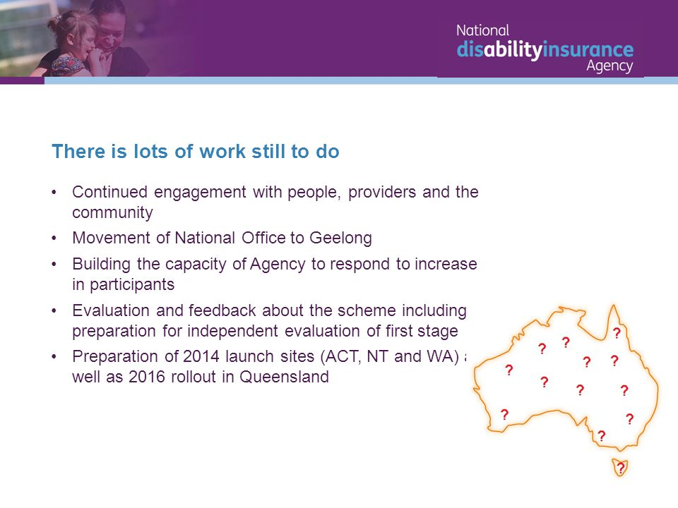 There is lots of work still to do Continued engagement with people, providers and the community Movement of National Office to Geelong Building the capacity of Agency to respond to increase in participants Evaluation and feedback about the scheme including preparation for independent evaluation of first stage Preparation of 2014 launch sites (ACT, NT and WA) as well as 2016 rollout in Queensland