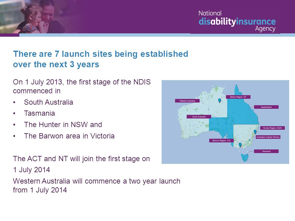 There are 7 launch sites being established over the next 3 years On 1 July 2013, the first stage of the NDIS commenced in South Australia Tasmania The Hunter in NSW and The Barwon area in Victoria The ACT and NT will join the first stage on 1 July 2014 Western Australia will commence a two year launch from 1 July 2014