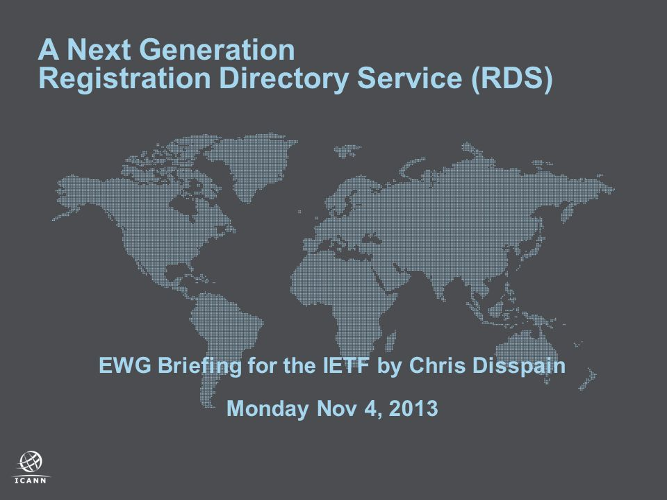 A Next Generation Registration Directory Service (RDS) EWG Briefing for the IETF by Chris Disspain Monday Nov 4, 2013