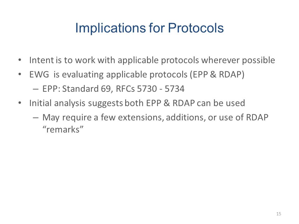 Implications for Protocols Intent is to work with applicable protocols wherever possible EWG is evaluating applicable protocols (EPP & RDAP) – EPP: Standard 69, RFCs 5730 - 5734 Initial analysis suggests both EPP & RDAP can be used – May require a few extensions, additions, or use of RDAP remarks 15