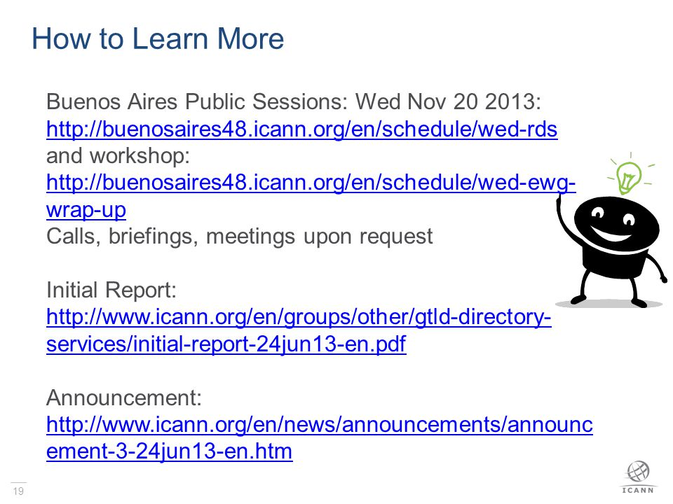 19 How to Learn More Buenos Aires Public Sessions: Wed Nov 20 2013: http://buenosaires48.icann.org/en/schedule/wed-rds and workshop: http://buenosaires48.icann.org/en/schedule/wed-ewg- wrap-up Calls, briefings, meetings upon request Initial Report: http://www.icann.org/en/groups/other/gtld-directory- services/initial-report-24jun13-en.pdf Announcement: http://www.icann.org/en/news/announcements/announc ement-3-24jun13-en.htm