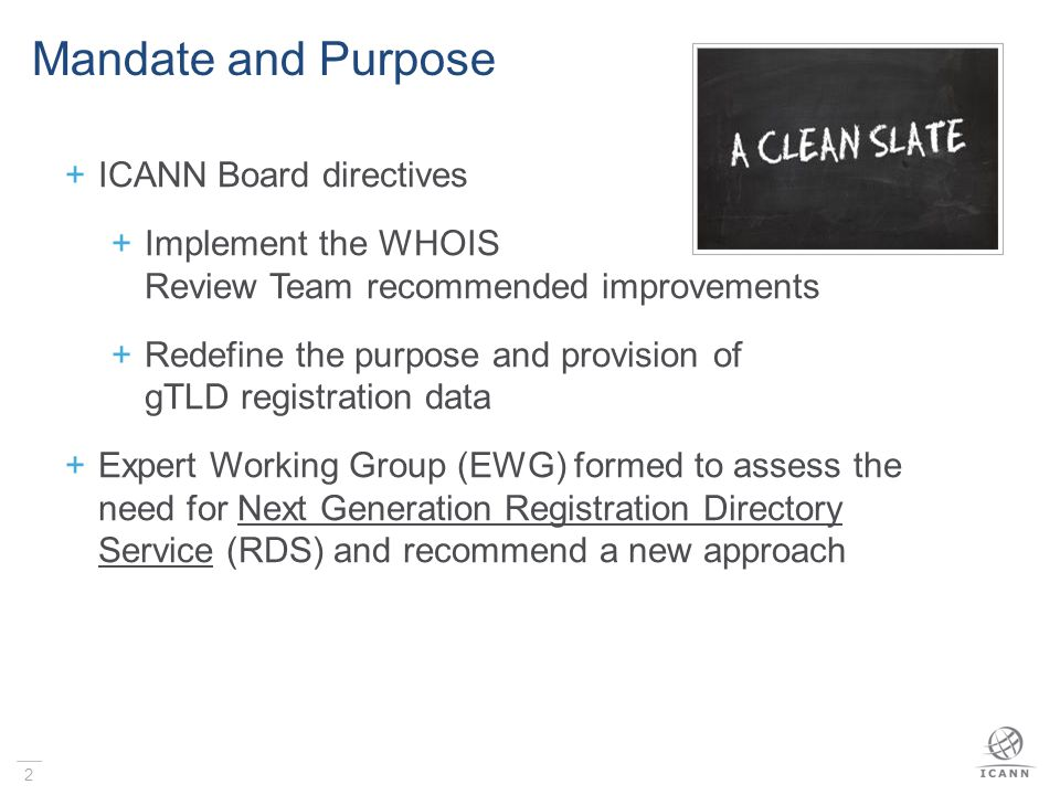 2 Mandate and Purpose  ICANN Board directives  Implement the WHOIS Review Team recommended improvements  Redefine the purpose and provision of gTLD registration data  Expert Working Group (EWG) formed to assess the need for Next Generation Registration Directory Service (RDS) and recommend a new approach