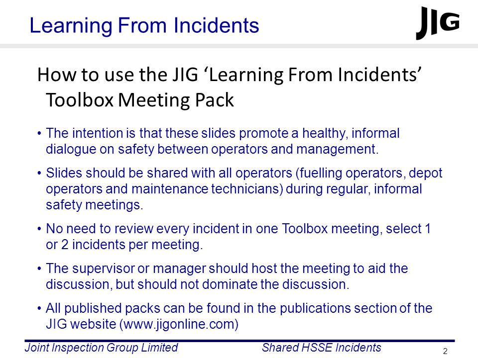 Joint Inspection Group LimitedShared HSSE Incidents 2 Learning From Incidents How to use the JIG 'Learning From Incidents' Toolbox Meeting Pack The intention is that these slides promote a healthy, informal dialogue on safety between operators and management.