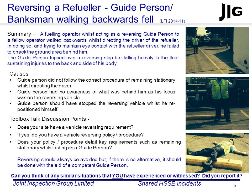 Joint Inspection Group LimitedShared HSSE Incidents 5 Summary – A fuelling operator whilst acting as a reversing Guide Person to a fellow operator walked backwards whilst directing the driver of the refueller.