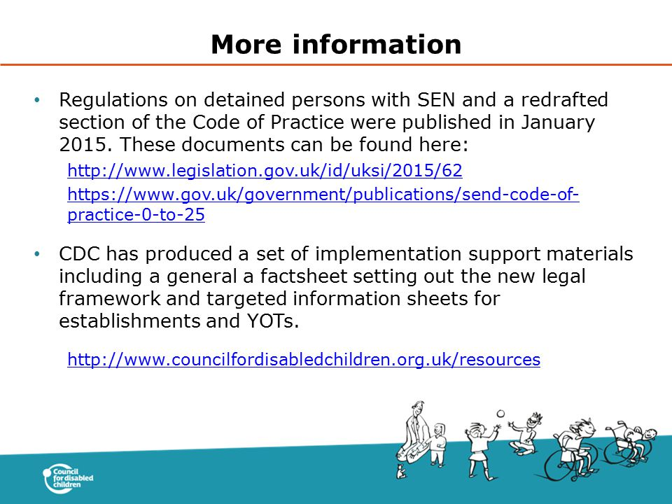 Regulations on detained persons with SEN and a redrafted section of the Code of Practice were published in January 2015. These documents can be found