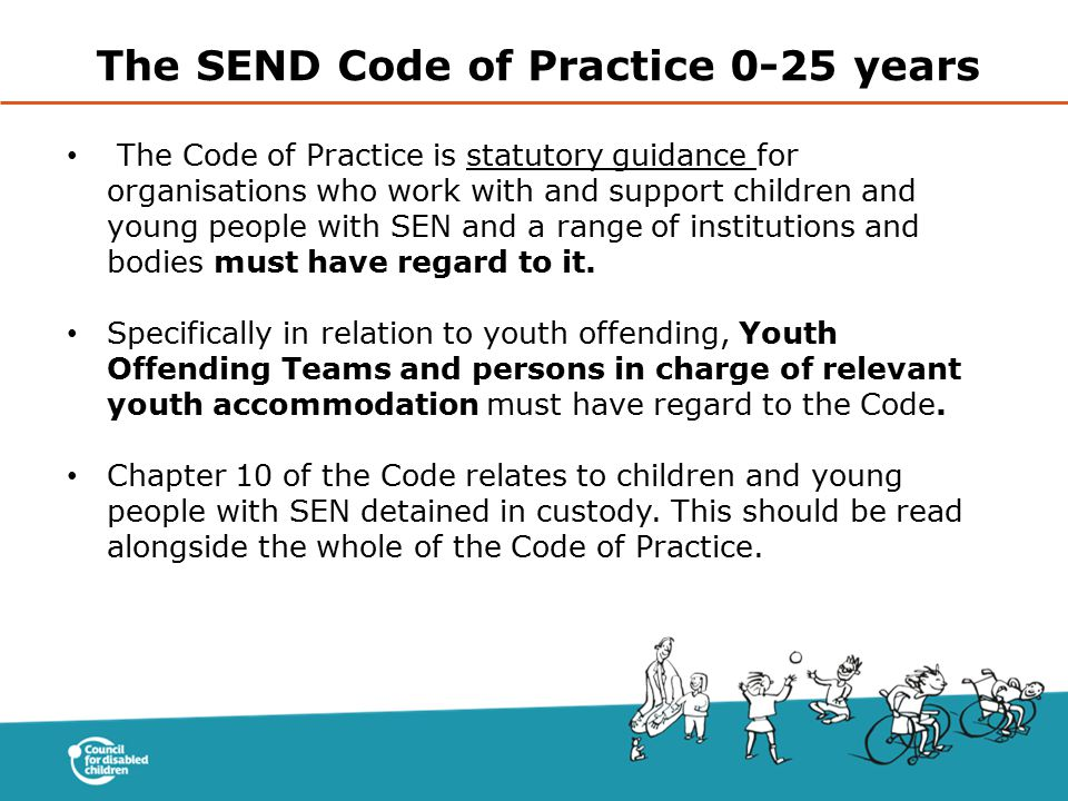 The Code of Practice is statutory guidance for organisations who work with and support children and young people with SEN and a range of institutions