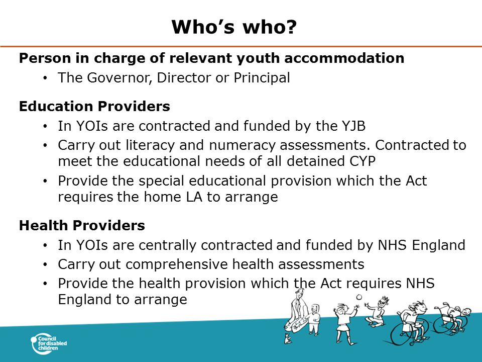 Person in charge of relevant youth accommodation The Governor, Director or Principal Education Providers In YOIs are contracted and funded by the YJB