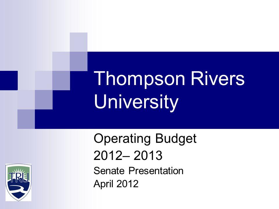 Thompson Rivers University Operating Budget 2012– 2013 Senate Presentation April 2012