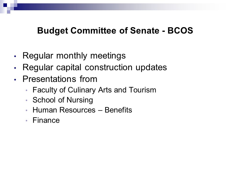 Budget Committee of Senate - BCOS Regular monthly meetings Regular capital construction updates Presentations from Faculty of Culinary Arts and Tourism School of Nursing Human Resources – Benefits Finance