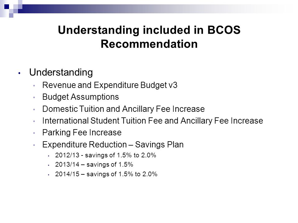 Understanding included in BCOS Recommendation Understanding Revenue and Expenditure Budget v3 Budget Assumptions Domestic Tuition and Ancillary Fee Increase International Student Tuition Fee and Ancillary Fee Increase Parking Fee Increase Expenditure Reduction – Savings Plan 2012/13 - savings of 1.5% to 2.0% 2013/14 – savings of 1.5% 2014/15 – savings of 1.5% to 2.0%
