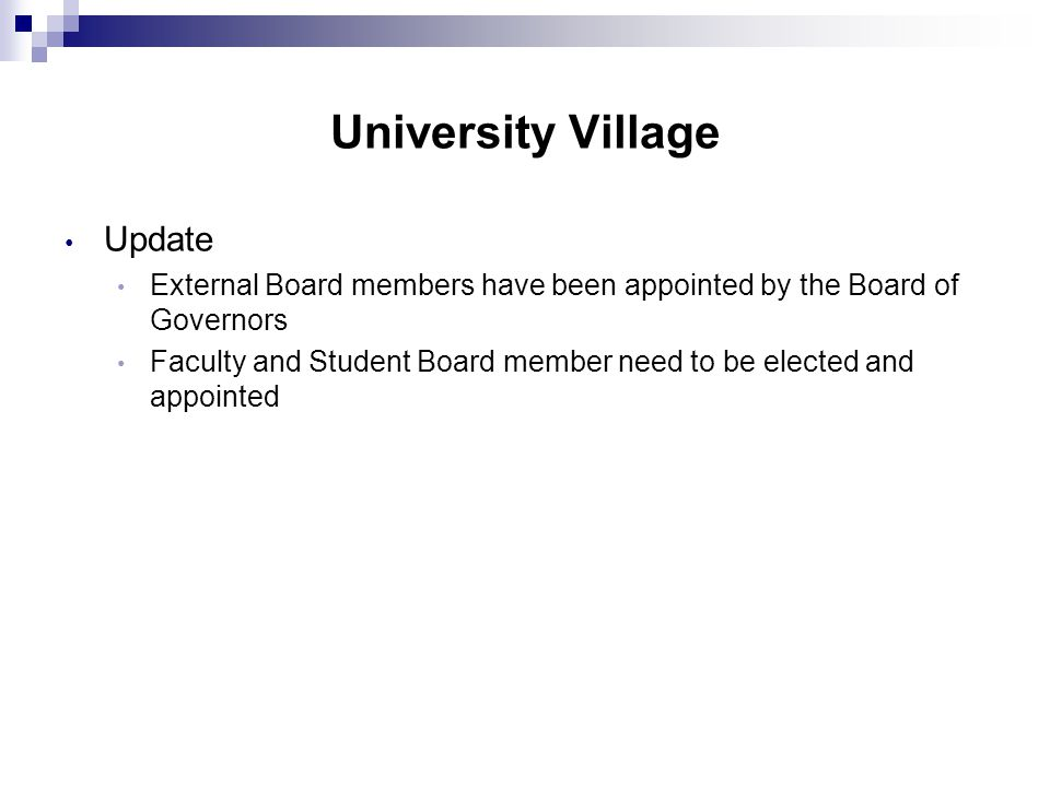 University Village Update External Board members have been appointed by the Board of Governors Faculty and Student Board member need to be elected and appointed