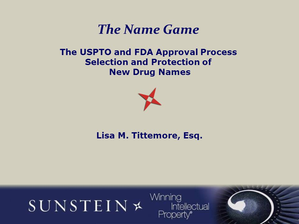 The Name Game The USPTO and FDA Approval Process Selection and Protection of New Drug Names Lisa M. Tittemore, Esq.