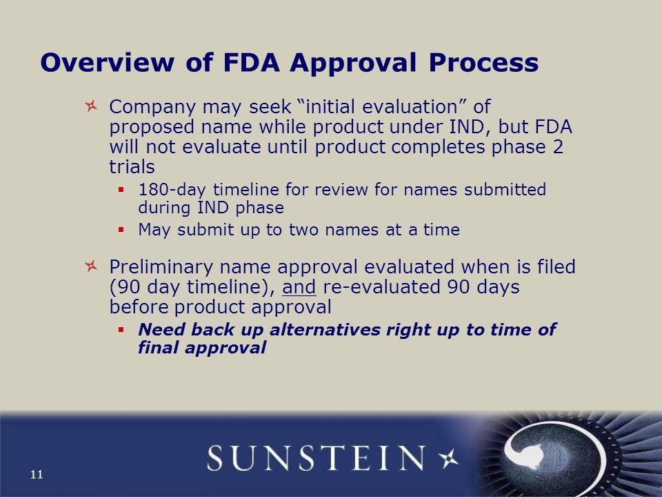 "11 Overview of FDA Approval Process Company may seek ""initial evaluation"" of proposed name while product under IND, but FDA will not evaluate until pr"