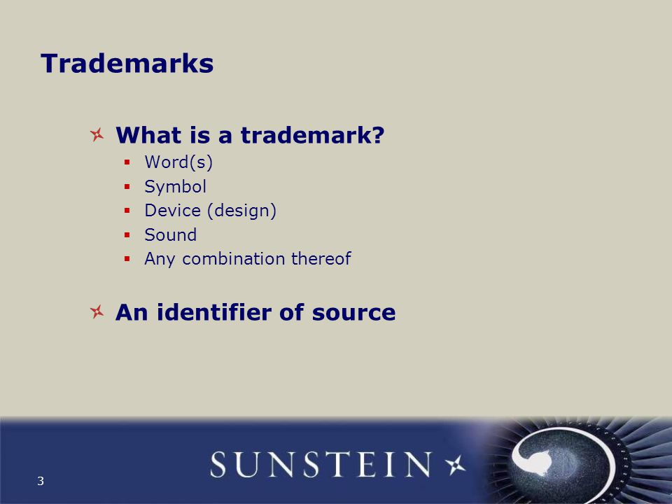 3 Trademarks What is a trademark?  Word(s)  Symbol  Device (design)  Sound  Any combination thereof An identifier of source