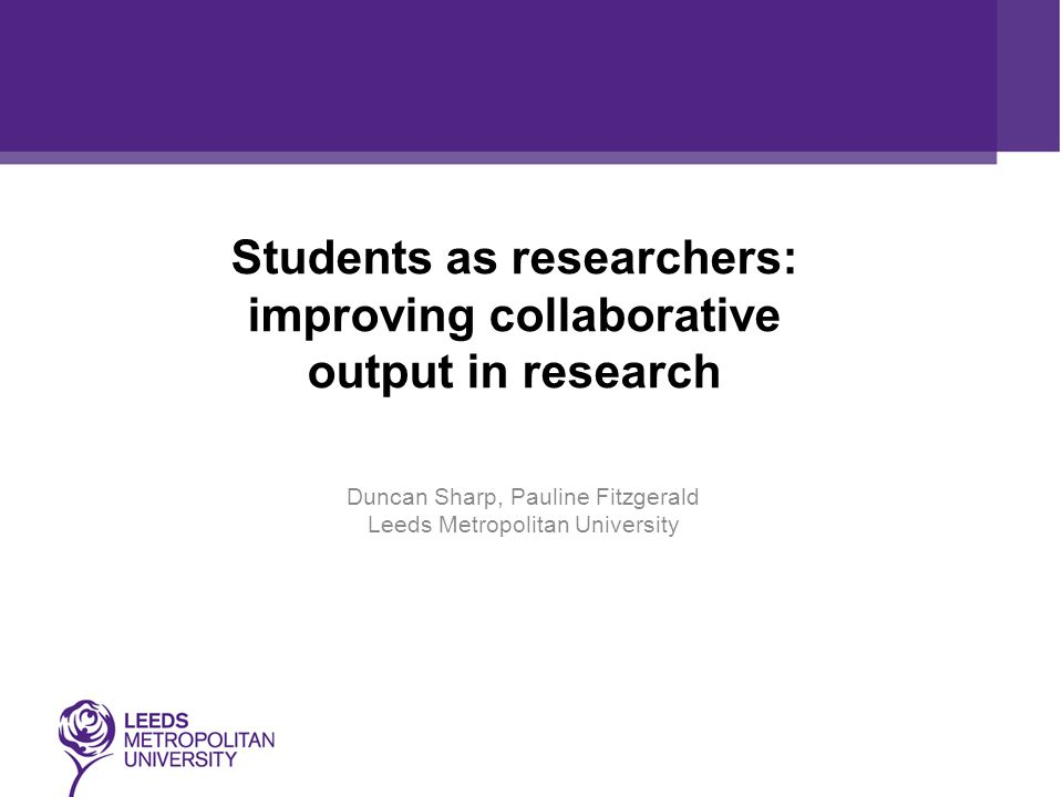 Students as researchers: improving collaborative output in research Duncan Sharp, Pauline Fitzgerald Leeds Metropolitan University