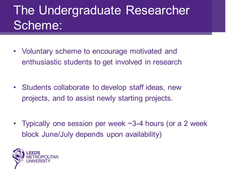 The Undergraduate Researcher Scheme: Voluntary scheme to encourage motivated and enthusiastic students to get involved in research Students collaborate to develop staff ideas, new projects, and to assist newly starting projects.