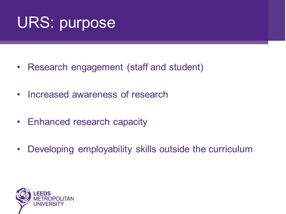 URS: purpose Research engagement (staff and student) Increased awareness of research Enhanced research capacity Developing employability skills outside the curriculum