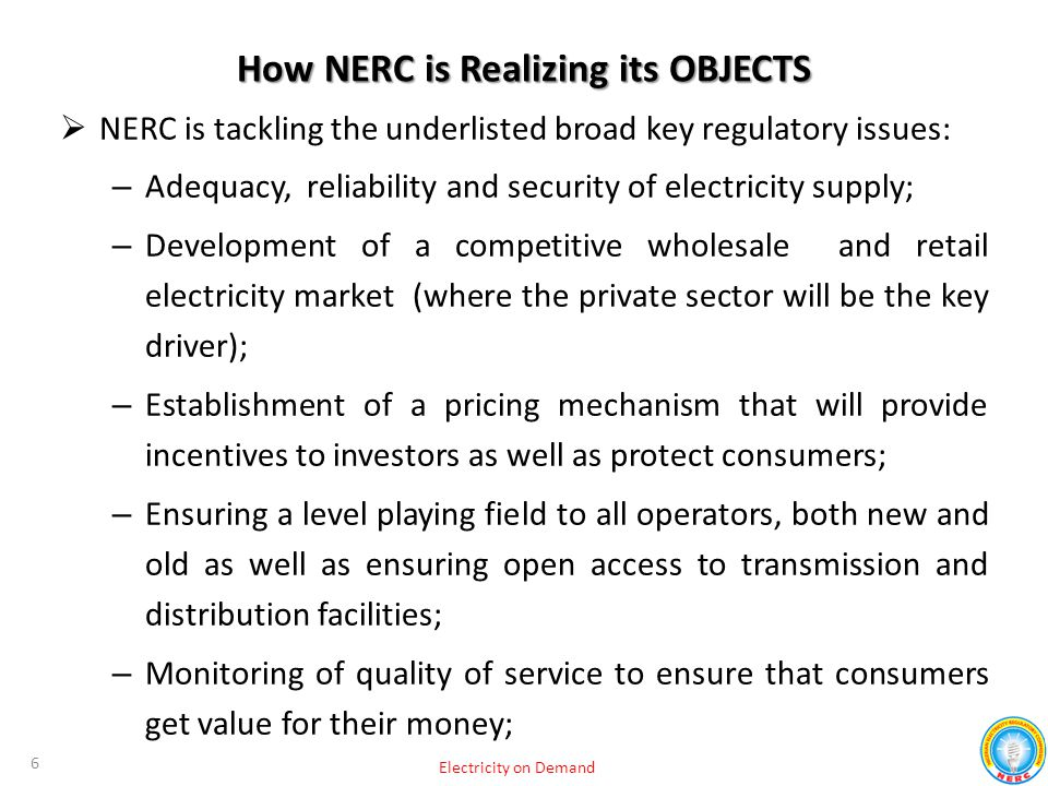 How NERC is Realizing its OBJECTS  NERC is tackling the underlisted broad key regulatory issues: – Adequacy, reliability and security of electricity