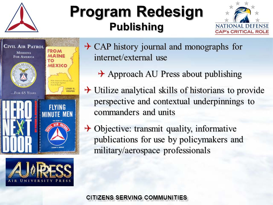  CAP history journal and monographs for internet/external use  Approach AU Press about publishing  Utilize analytical skills of historians to provide perspective and contextual underpinnings to commanders and units  Objective: transmit quality, informative publications for use by policymakers and military/aerospace professionals Program Redesign Publishing CITIZENS SERVING COMMUNITIES