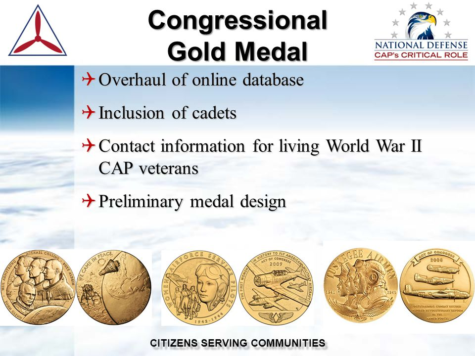  Overhaul of online database  Inclusion of cadets  Contact information for living World War II CAP veterans  Preliminary medal design Congressional Gold Medal CITIZENS SERVING COMMUNITIES