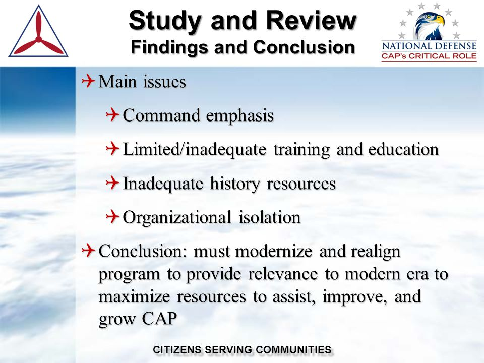 Study and Review Findings and Conclusion CITIZENS SERVING COMMUNITIES  Main issues  Command emphasis  Limited/inadequate training and education  Inadequate history resources  Organizational isolation  Conclusion: must modernize and realign program to provide relevance to modern era to maximize resources to assist, improve, and grow CAP