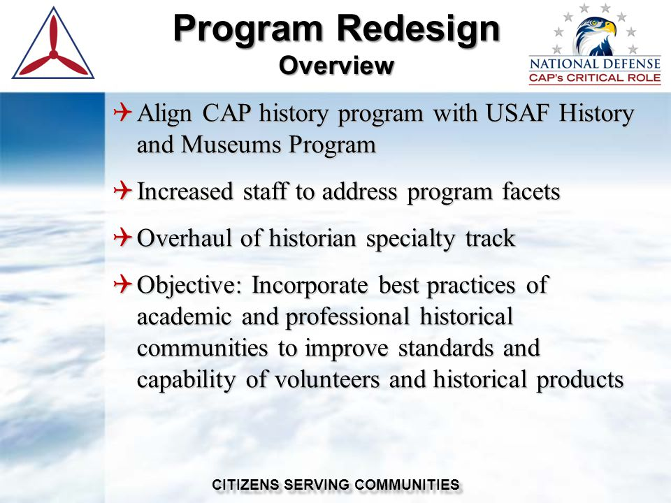 Program Redesign Overview CITIZENS SERVING COMMUNITIES  Align CAP history program with USAF History and Museums Program  Increased staff to address program facets  Overhaul of historian specialty track  Objective: Incorporate best practices of academic and professional historical communities to improve standards and capability of volunteers and historical products